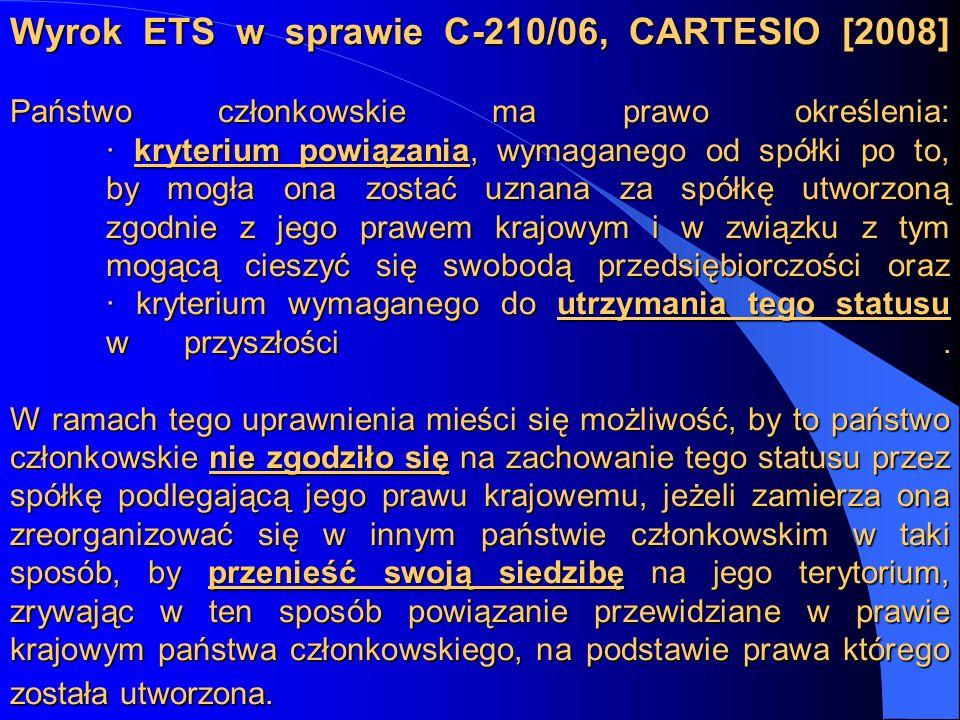 Wyrok ETS w sprawie C-210/06, CARTESIO [2008] Państwo członkowskie ma prawo określenia: · kryterium powiązania, wymaganego od spółki po to, by mogła ona zostać uznana za spółkę utworzoną zgodnie z jego prawem krajowym i w związku z tym mogącą cieszyć się swobodą przedsiębiorczości oraz · kryterium wymaganego do utrzymania tego statusu w przyszłości .